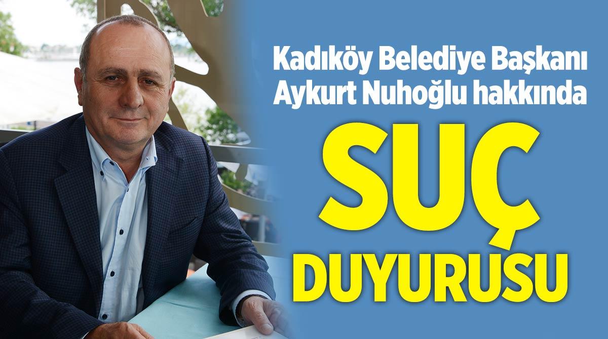 Kadıköy Belediye Başkanı Aykurt Nuhoğlu hakkında suç duyurusu
