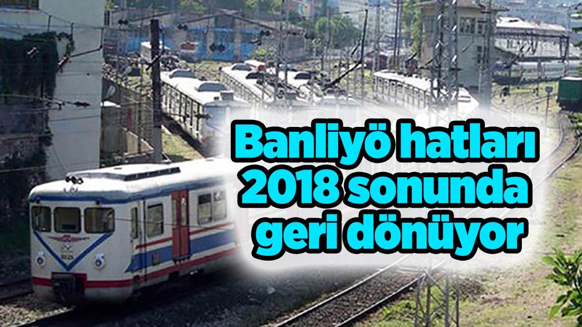 Banliyö hatları 2018 sonunda geri dönüyor