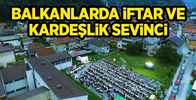 BALKANLARDA İFTAR VE KARDEŞLİK SEVİNCİ