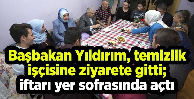 Başbakan Yıldırım, temizlik işçisine ziyarete gitti;iftarı yer sofrasında açtı