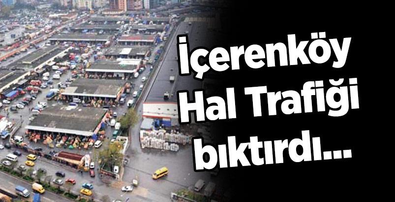 İçerenköy Hal Trafiği bıktırdı...