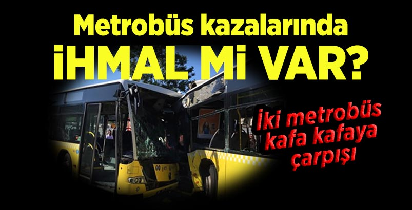 Metrobüs kazalarında ihmal mi var?