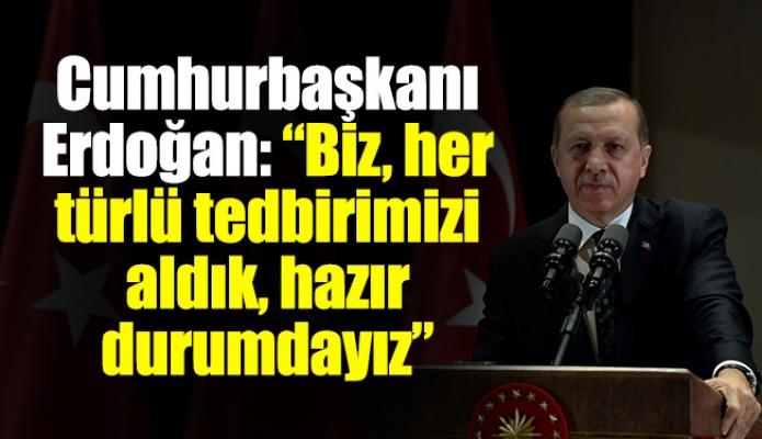 """Cumhurbaşkanı Erdoğan: """"Biz, her türlü tedbirimizi aldık, hazır durumdayız"""""""