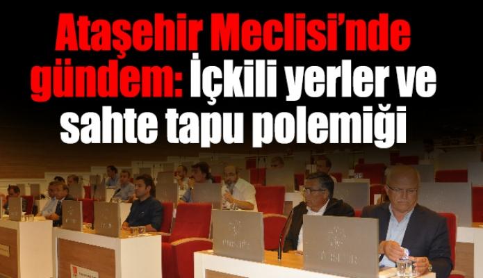 Ataşehir Meclisi'nde gündem: İçkili yerler ve sahte tapu polemiği