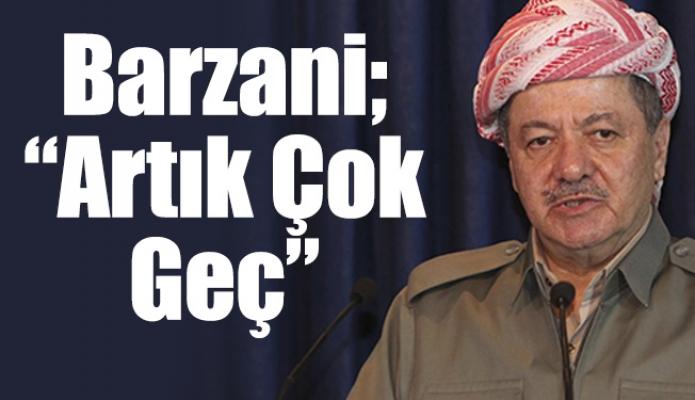 """Barzani; """"Artık Çok Geç"""""""