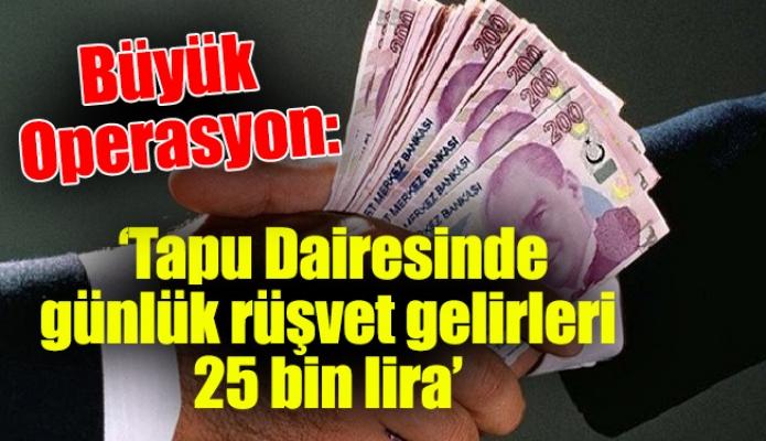 Büyük Operasyon: 'Tapu Dairesinde günlük rüşvet gelirleri 25 bin lira'