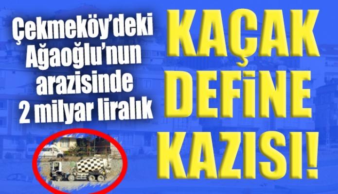 Çekmeköy'deki Ağaoğlu'nun arazisinde 2 milyar liralık kaçak definekazısı!