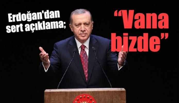 """Erdoğan'dan sert açıklama; """"Vana bizde"""""""