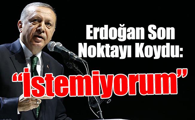 """Erdoğan Son Noktayı Koydu: """"İstemiyorum"""""""