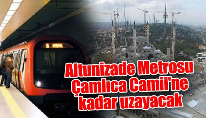 Altunizade Metrosu Çamlıca Camii'ne kadar uzayacak