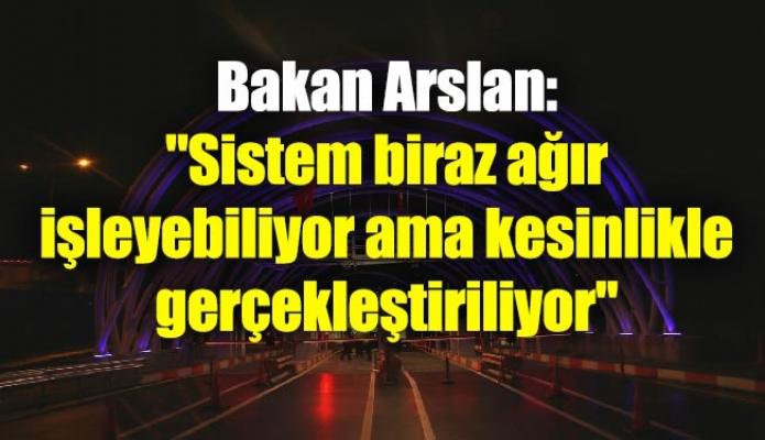 """Bakan Arslan: """"Sistem biraz ağır işleyebiliyor ama kesinlikle gerçekleştiriliyor"""""""