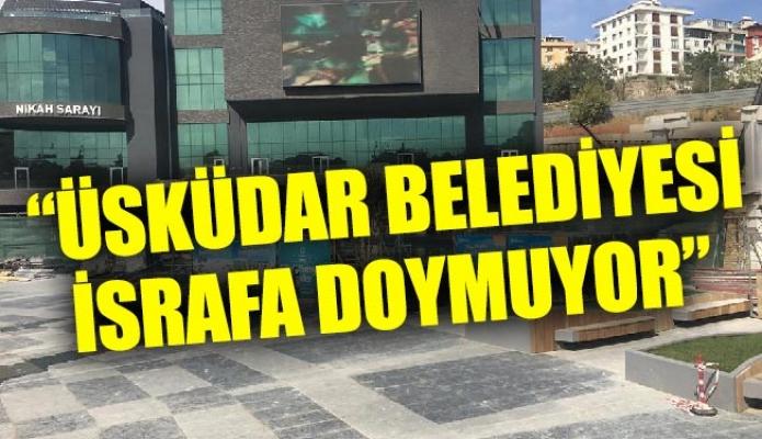 """""""ÜSKÜDAR BELEDİYESİ İSRAFA DOYMUYOR"""""""