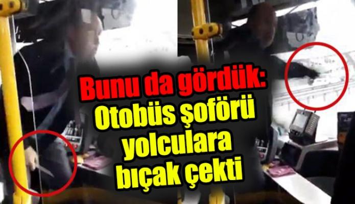 Bunu da gördük: Otobüs şoförü yolculara bıçak çekti