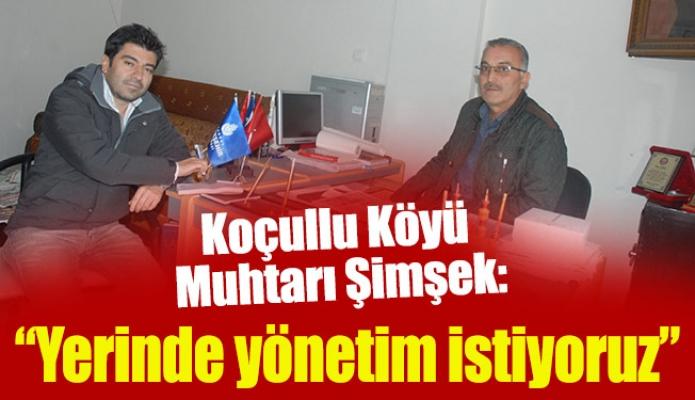 """Koçullu Köyü Muhtarı Şimşek:""""Yerinde yönetim istiyoruz"""""""