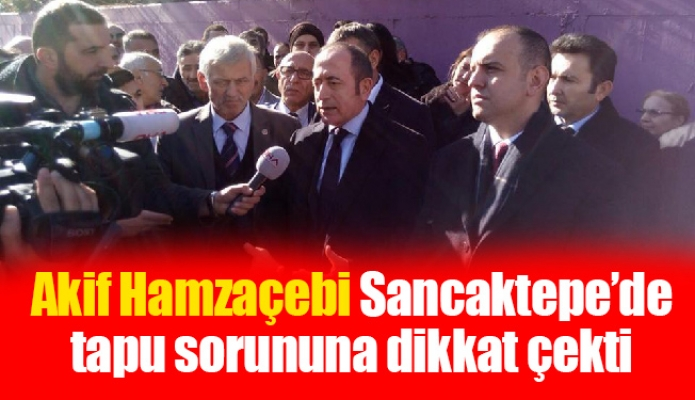 Akif Hamzaçebi Sancaktepe'de tapu sorununa dikkat çekti
