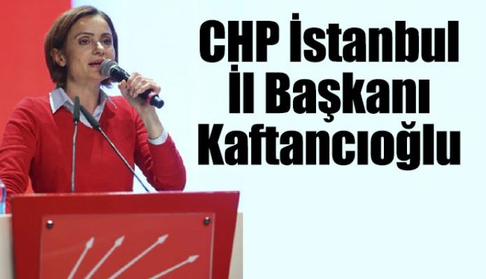 CHP İstanbul İl Başkanı Kaftancıoğlu