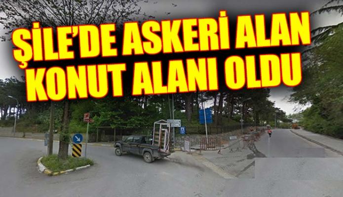 ŞİLE'DE ASKERİ ALAN KONUT ALANI OLDU