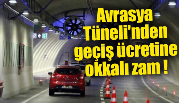 Avrasya Tüneli'nden geçiş ücretine okkalı zam !