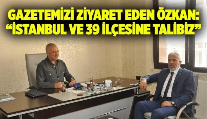 """GAZETEMİZİ ZİYARET EDEN ÖZKAN: """"İSTANBUL VE 39 İLÇESİNE TALİBİZ"""""""