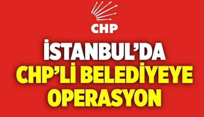 İstanbul'da CHP'liBelediyeye Operasyon