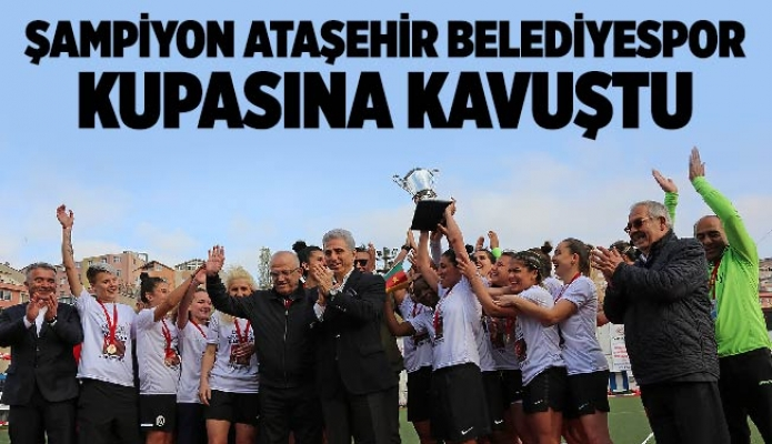 Şampiyon Ataşehir BelediyesporKupasına Kavuştu