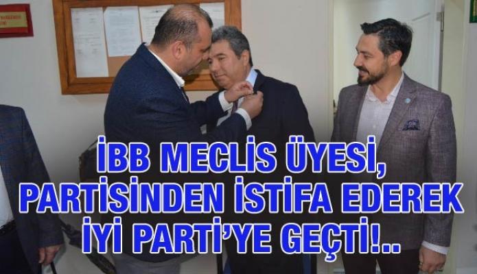 İBB MECLİS ÜYESİ, PARTİSİNDEN İSTİFA EDEREK İYİ PARTİ'YE GEÇTİ!..