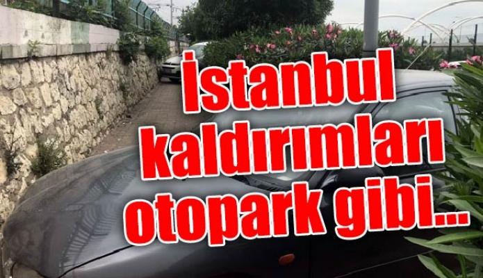 İstanbul kaldırımları otopark gibi…