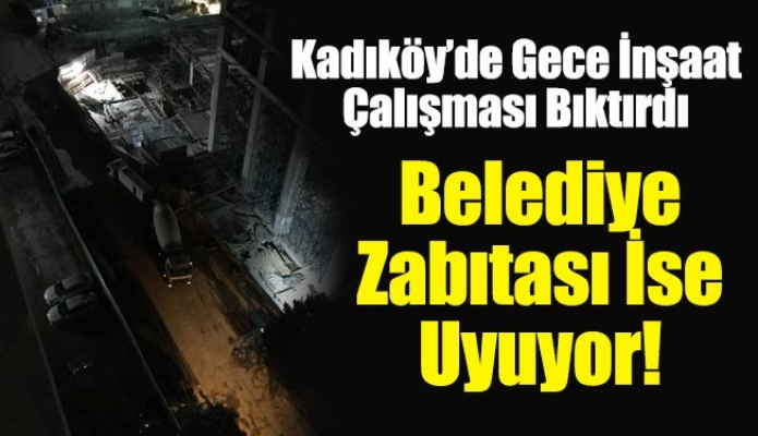 Kadıköy'de Gece İnşaat Çalışması Bıktırdı.Belediye Zabıtası İse Uyuyor!