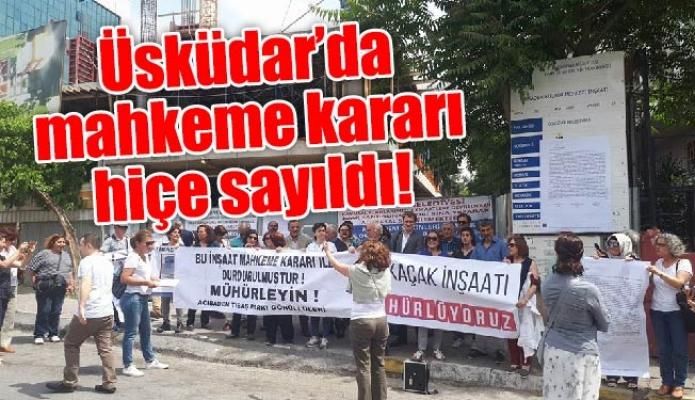 Üsküdar'da mahkeme kararı hiçe sayıldı!