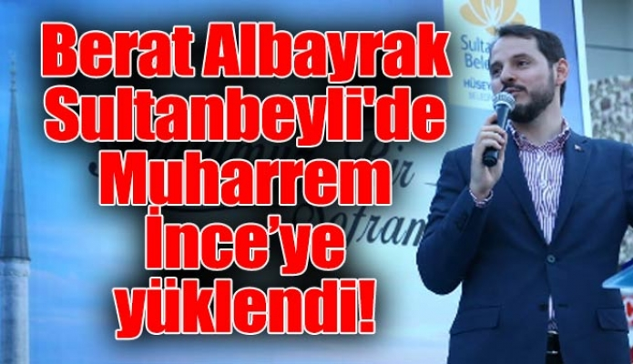Berat Albayrak Sultanbeyli'deMuharrem İnce'ye yüklendi!