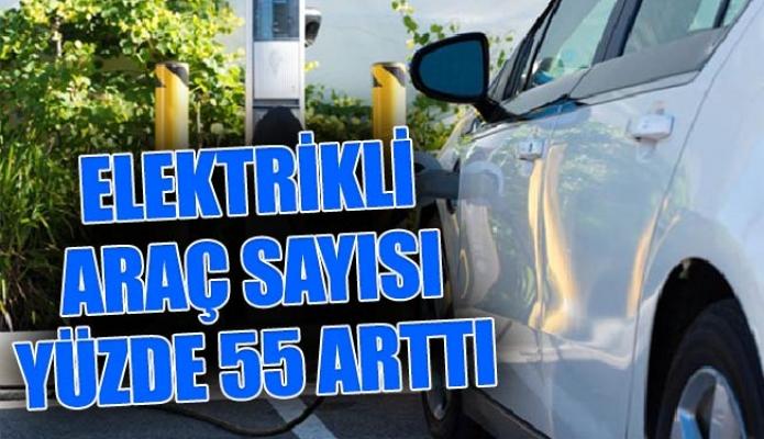 ELEKTRİKLİ ARAÇ SAYISI YÜZDE 55 ARTTI