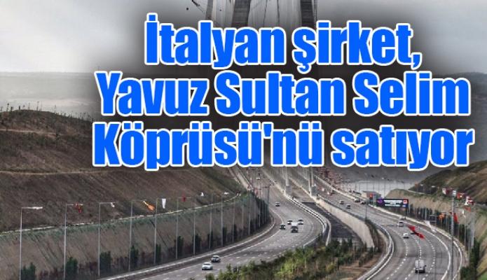 İtalyan şirket, Yavuz Sultan Selim Köprüsü'nü satıyor