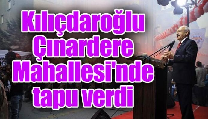 Kılıçdaroğlu Çınardere Mahallesi'nde tapu verdi