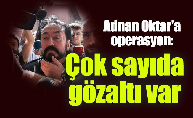 Adnan Oktar'a operasyon: Çok sayıda gözaltı var