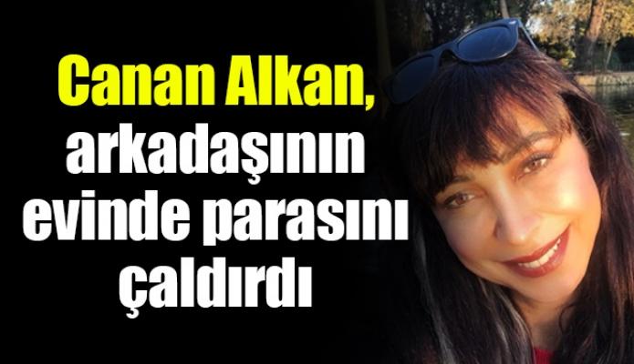 Canan Alkan, arkadaşının evinde parasını çaldırdı