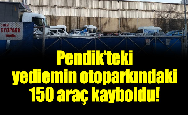 Pendik'teki yediemin otoparkındaki 150 araç kayboldu!