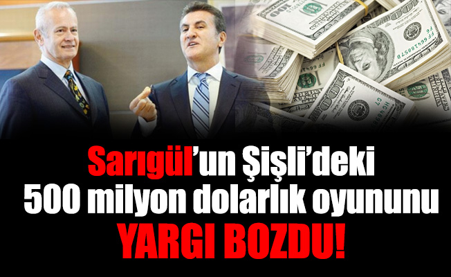 Sarıgül'un Şişli'deki 500 milyon dolarlık oyununu yargı bozdu!