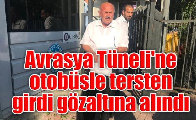 Avrasya Tüneli'ne otobüsle tersten girdi gözaltına alındı