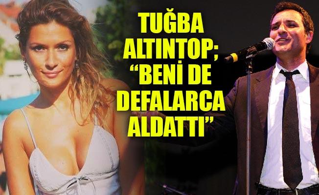 """Tuğba Altıntop; """"BENİ DE DEFALARCA ALDATTI"""""""