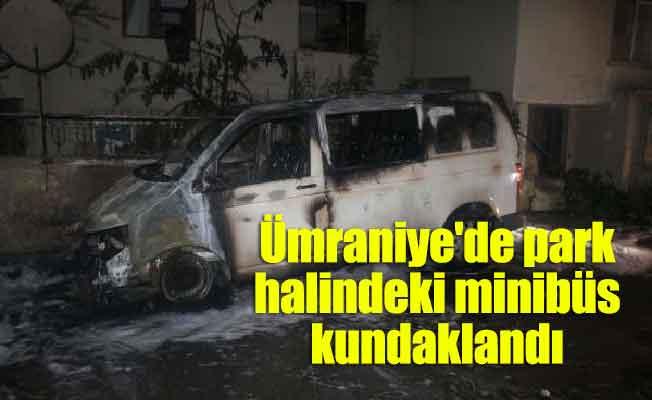 Ümraniye'de park halindeki minibüs kundaklandı
