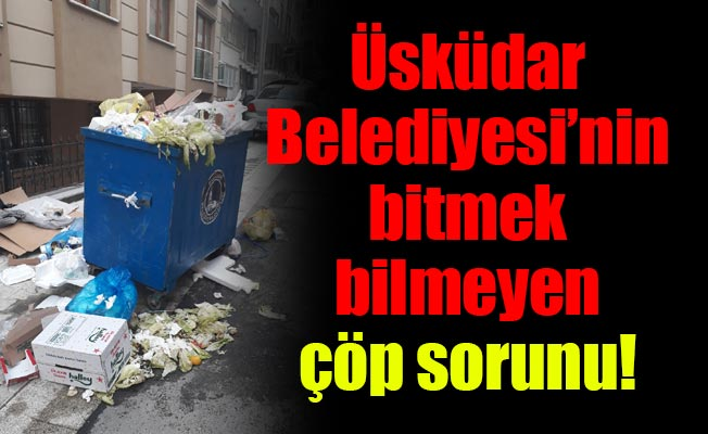 Üsküdar Belediyesi'ninbitmek bilmeyen çöp sorunu!