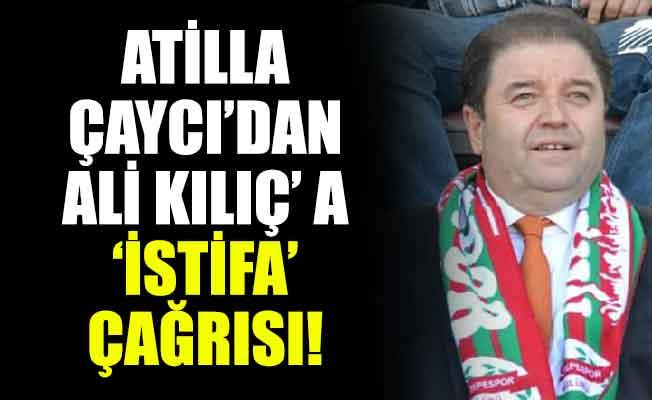 ATİLLA ÇAYCI'DAN ALİ KILIÇ' A 'İSTİFA' ÇAĞRISI!