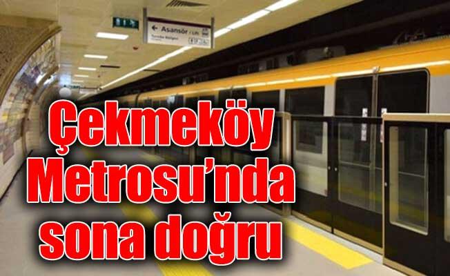 Çekmeköy Metrosu'nda sona doğru