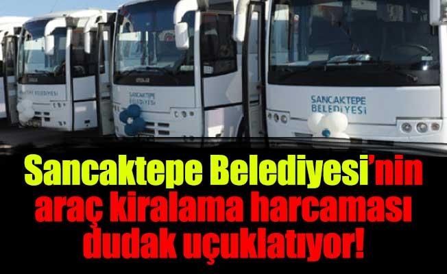 Sancaktepe Belediyesi'nin araçkiralama harcaması dudak uçuklatıyor!