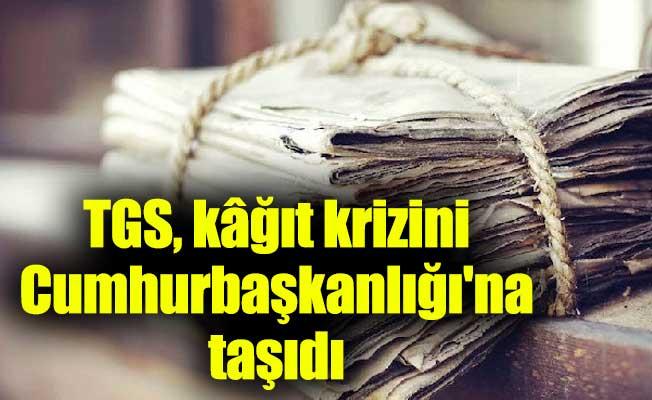 TGS, kâğıt krizini Cumhurbaşkanlığı'na taşıdı