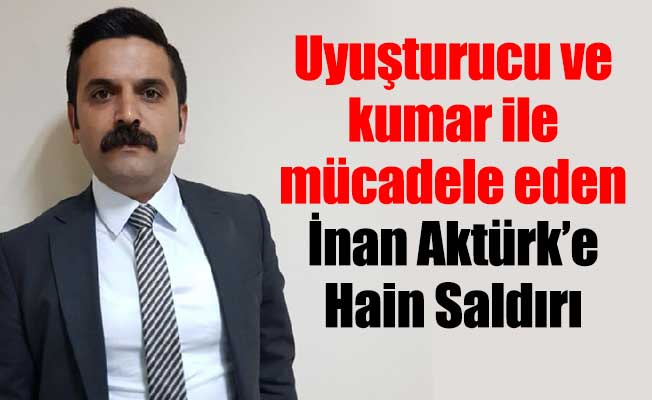 Uyuşturucu ve kumar ile mücadele eden İnan Aktürk'e hain saldırı