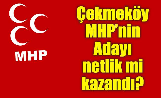 Çekmeköy MHP'nin Adayı netlik mi kazandı?