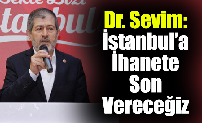 Dr. Sevim: İstanbul'a İhanete Son Vereceğiz
