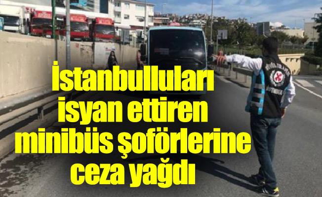 İstanbulluları isyan ettiren minibüs şoförlerine ceza yağdı