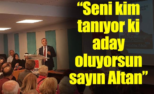 """""""Seni kim tanıyor ki aday oluyorsun sayın Altan"""""""